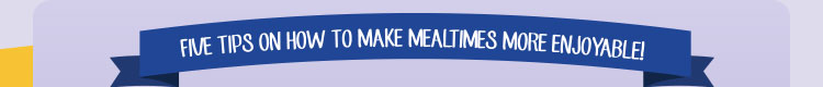 Five Tips On How To Make Mealtimes More Enjoyable!