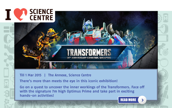 Transformers 30th anniversary Exhibition Singapore. Till 1 Mar 2015 | The Annexe, Science Centre. There's more than meets the eye in this iconic exhibition! Go on a quest to uncover the inner workings of the Transformers. Face Off with the signature 7m high Optimus Prime and take part in exciting hands-on activities!