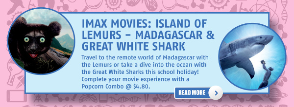 IMAX Movies: Island of Lemurs - Madagascar & Great White Shark. Travel to the remote world of Madagascar with the Lemurs or take a dive into the ocean with the Great White Sharks this school holiday! Complete your movie experience with a Popcorn Combo @ $4.80.
