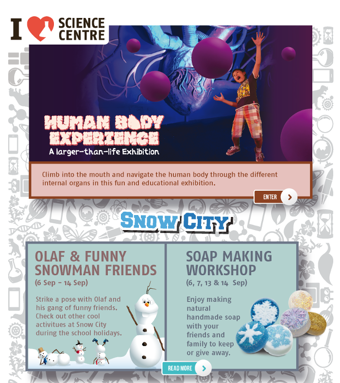 Human Body Experience: A larger-than-life Exhibition. Climb into the mouth and navigate the human body through the different internal organs in this fun and educational exhibition. Snow City: Olaf & Funny Snowman Friends (6 Sep - 14 Sep). Strike a pose with Olaf and his gang of funny friends. Check out other cool activities at Snow City during the school holidays. Soap Making Workshop (6, 7, 13 & 14 Sep). Enjoy making natural handmade soap with your friends and family to keep or give away.