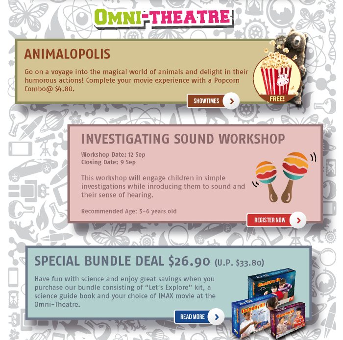 Omni-Theatre: Animalopolis. Go on a voyage into the magical world of animals and delight in their humorous actions! Complete your movie experience with a Popcorn Combo @ $4.80. Investigating Sound Workshop on 12 Sep. Closing date 9 Sep. This workshop will engage children in simple investigations while introducing them to sound and their sense of hearing. Recommended Age: 5-6 years old. Special Bundle Deal $26.90 (U.P. $33.80). Have fun with science and enjoy great savings when you purchase our bundle consisting of 'Let's Explore' kit, a science guide book and your choice of IMAX movie at the Omni-Theatre.