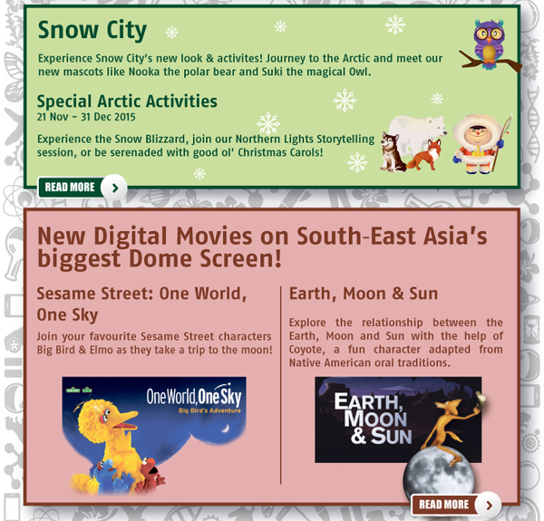 Science Centre Year End Holiday Programmes. Snow City Special Arctic Activities. Omni Theatre new digital movies on South East Asia's biggest Dome Screen: Sesame Street: One World, One Sky | Earth, Moon & Sun.